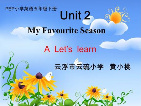Unit 2 云浮市云硫小学 黄小桃 A Let's learn PEP 小学英语五年级下册 My Favourite Season.
