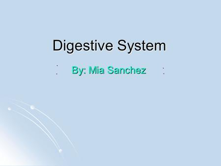 Digestive System By: Mia Sanchez Mouth The mouth is an opening wich food and water goes into. The mouth uses the teeth, tongue and gums to eat food.