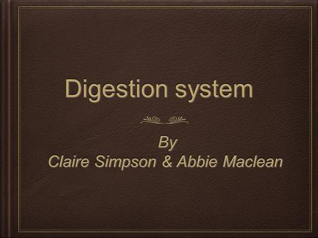 Digestion system Digestion system By By Claire Simpson & Abbie Maclean By By Claire Simpson & Abbie Maclean.