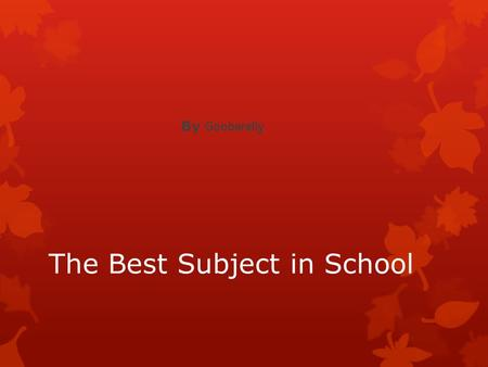 The Best Subject in School By Gooberelly. What is the best subject in school? This my story about what is the best subject in school Math is the best.