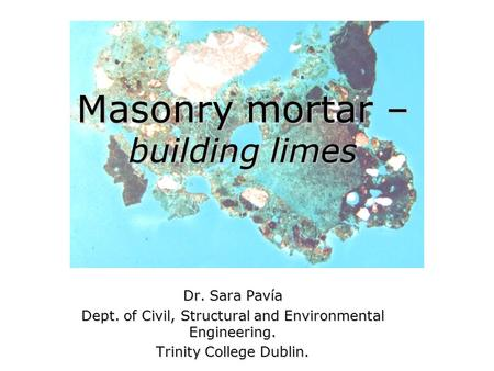 Masonry mortar – building limes Dr. Sara Pavía Dept. of Civil, Structural and Environmental Engineering. Trinity College Dublin.