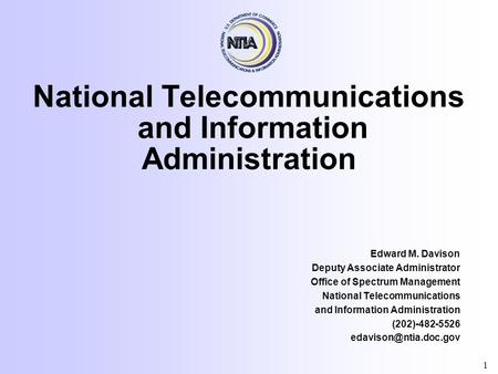 National Telecommunications and Information Administration Edward M. Davison Deputy Associate Administrator Office of Spectrum Management National Telecommunications.