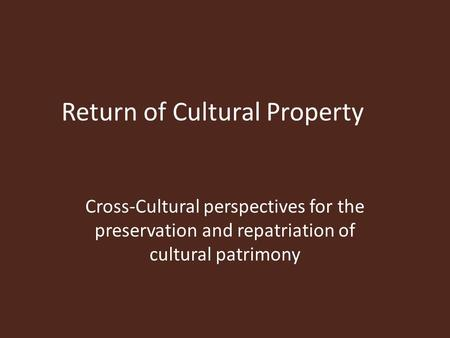 Return of Cultural Property Cross-Cultural perspectives for the preservation and repatriation of cultural patrimony.