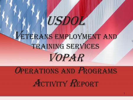 1 USDOL V eterans Employment and Training Services VOPAR O perations and P rograms A ctivity R eport.