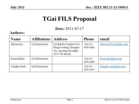 Doc.: IEEE 802.11-11/1000r1 Submission July 2011 Jihyun Lee, LG ElectronicsSlide 1 TGai FILS Proposal Date: 2011-07-17 Authors: NameAffiliationsAddressPhoneemail.