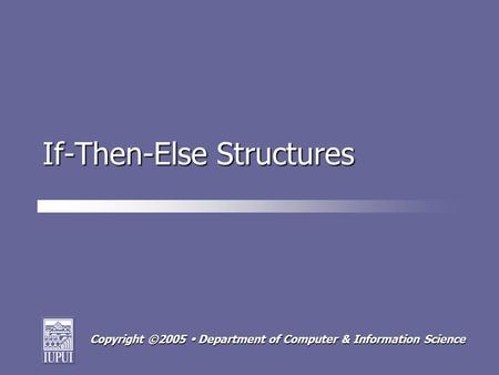 Copyright ©2005  Department of Computer & Information Science If-Then-Else Structures.