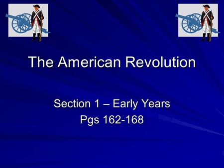 The American Revolution Section 1 – Early Years Pgs 162-168.