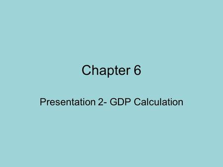 Chapter 6 Presentation 2- GDP Calculation. Two Ways of Calculating GDP 1. The Expenditures Approach- looks at all of the money spent buying a product.