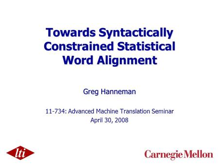 Towards Syntactically Constrained Statistical Word Alignment Greg Hanneman 11-734: Advanced Machine Translation Seminar April 30, 2008.