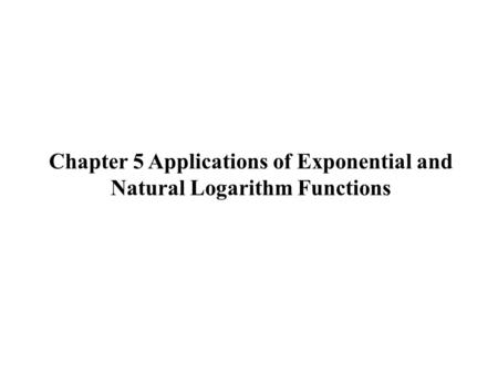 Chapter 5 Applications of Exponential and Natural Logarithm Functions.