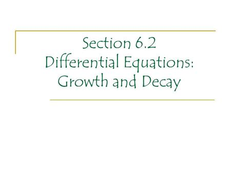 Section 6.2 Differential Equations: Growth and Decay.