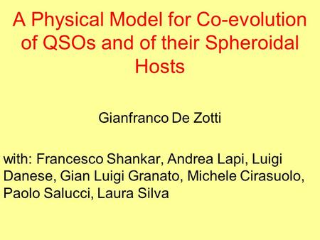 A Physical Model for Co-evolution of QSOs and of their Spheroidal Hosts Gianfranco De Zotti with: Francesco Shankar, Andrea Lapi, Luigi Danese, Gian Luigi.