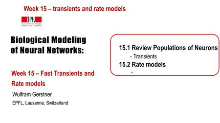 Biological Modeling of Neural Networks: Week 15 – Fast Transients and Rate models Wulfram Gerstner EPFL, Lausanne, Switzerland 15.1 Review Populations.