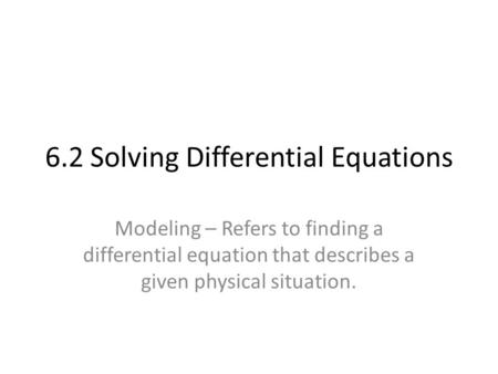 6.2 Solving Differential Equations Modeling – Refers to finding a differential equation that describes a given physical situation.