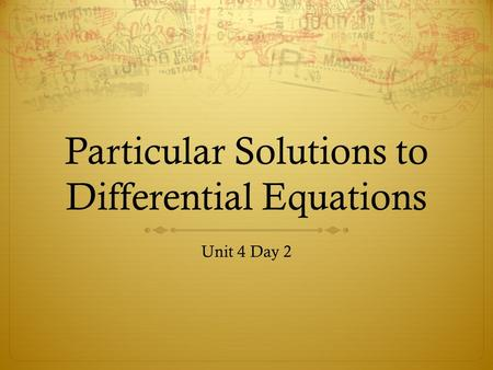 Particular Solutions to Differential Equations Unit 4 Day 2.