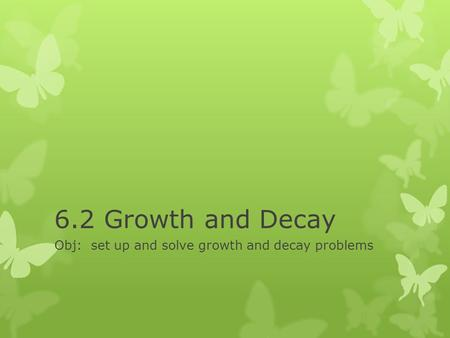 6.2 Growth and Decay Obj: set up and solve growth and decay problems.