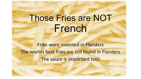 Those Fries are NOT French Fries were invented in Flanders The worlds best fries are still found in Flanders The sauce is important too!