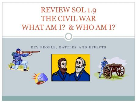 KEY PEOPLE, BATTLES AND EFFECTS REVIEW SOL 1.9 THE CIVIL WAR WHAT AM I? & WHO AM I?