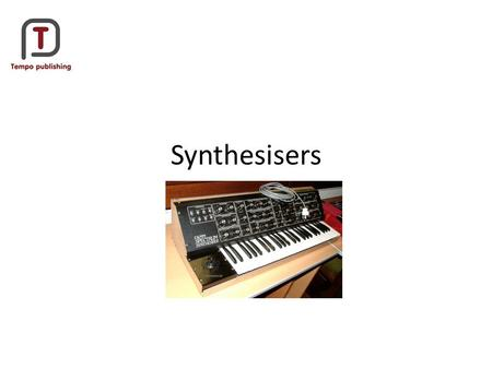 Synthesisers. A Synthesizer is an electronic sound generating device, that creates sounds using oscillators and filters. An Oscillator provides the sound.