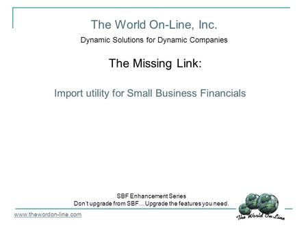 The World On-Line, Inc. Dynamic Solutions for Dynamic Companies The Missing Link: www.thewordon-line.com SBF Enhancement Series Don't upgrade from SBF…Upgrade.