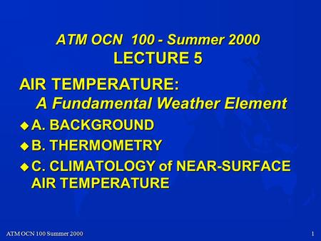 ATM OCN 100 Summer 2000 1 ATM OCN 100 - Summer 2000 LECTURE 5 AIR TEMPERATURE: A Fundamental Weather Element u A. BACKGROUND u B. THERMOMETRY u C. CLIMATOLOGY.