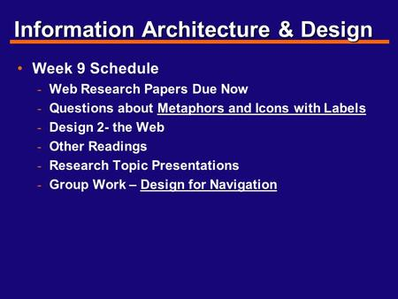 Information Architecture & Design Week 9 Schedule - Web Research Papers Due Now - Questions about Metaphors and Icons with Labels - Design 2- the Web -