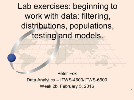 1 Peter Fox Data Analytics – ITWS-4600/ITWS-6600 Week 2b, February 5, 2016 Lab exercises: beginning to work with data: filtering, distributions, populations,