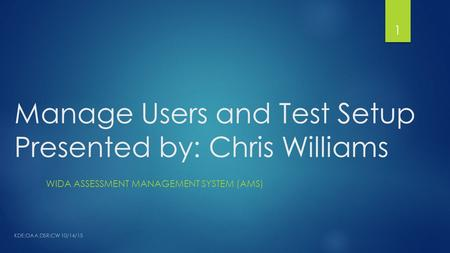 Manage Users and Test Setup Presented by: Chris Williams WIDA ASSESSMENT MANAGEMENT SYSTEM (AMS) 1 KDE:OAA:DSR:CW 10/14/15.