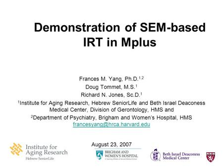 1 Demonstration of SEM-based IRT in Mplus Frances M. Yang, Ph.D. 1,2 Doug Tommet, M.S. 1 Richard N. Jones, Sc.D. 1 1 Institute for Aging Research, Hebrew.