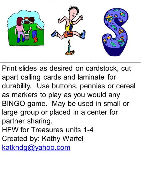 Print slides as desired on cardstock, cut apart calling cards and laminate for durability. Use buttons, pennies or cereal as markers to play as you would.