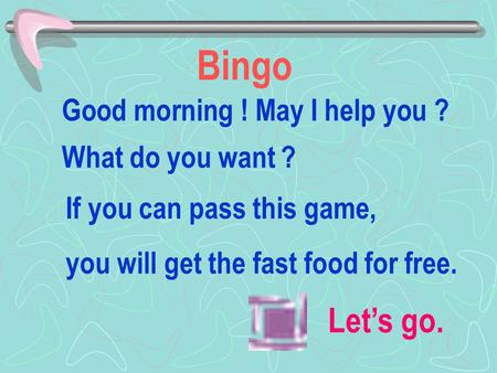Bingo Let's go. What do you want ? Good morning ! May I help you ? If you can pass this game, you will get the fast food for free.