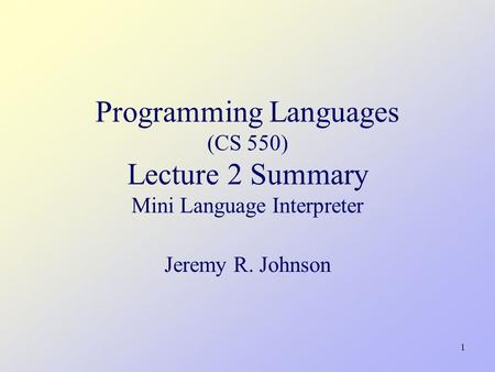 1 Programming Languages (CS 550) Lecture 2 Summary Mini Language Interpreter Jeremy R. Johnson.