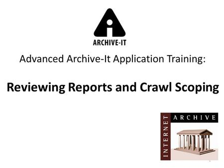 1 Advanced Archive-It Application Training: Reviewing Reports and Crawl Scoping.