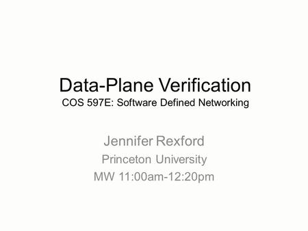 Jennifer Rexford Princeton University MW 11:00am-12:20pm Data-Plane Verification COS 597E: Software Defined Networking.
