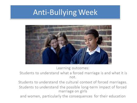 Anti-Bullying Week Learning outcomes: Students to understand what a forced marriage is and what it is not. Students to understand the cultural context.