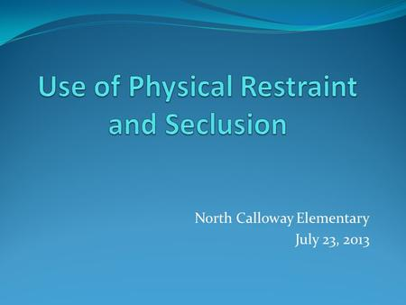North Calloway Elementary July 23, 2013. 704 KAR 7:160 Effective February 1, 2013 Use of physical restraint and seclusion in public schools All school.