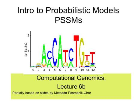 Intro to Probabilistic Models PSSMs Computational Genomics, Lecture 6b Partially based on slides by Metsada Pasmanik-Chor.