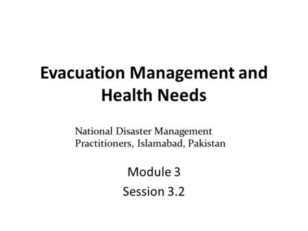 Evacuation Management and Health Needs Module 3 Session 3.2 National Disaster Management Practitioners, Islamabad, Pakistan.