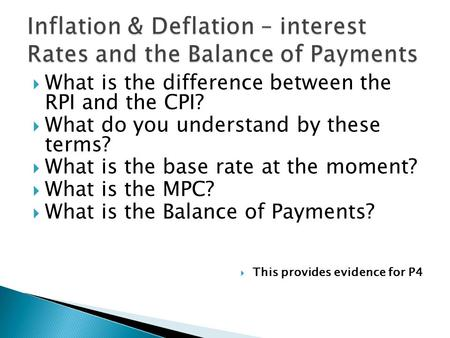  What is the difference between the RPI and the CPI?  What do you understand by these terms?  What is the base rate at the moment?  What is the MPC?