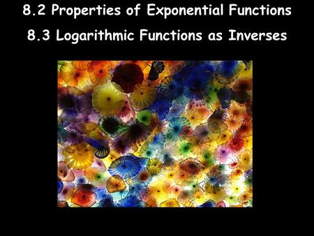 8.2 Properties of Exponential Functions 8.3 Logarithmic Functions as Inverses.