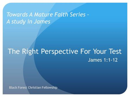 The Right Perspective For Your Test James 1:1-12 Towards A Mature Faith Series – A study in James Black Forest Christian Fellowship.