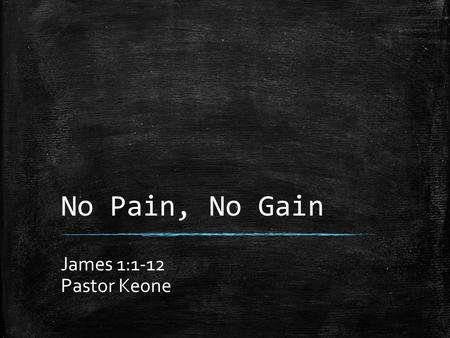 No Pain, No Gain James 1:1-12 Pastor Keone. James 1:1 1 James, a servant of God and of the Lord Jesus Christ, To the twelve tribes scattered among the.