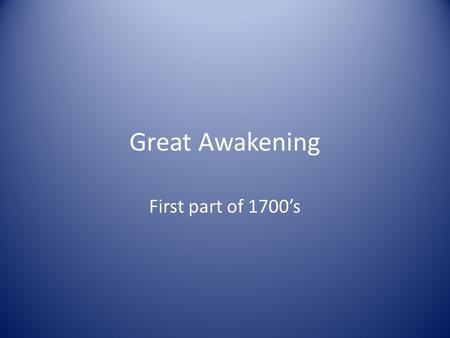 Great Awakening First part of 1700's.  The Great Awakening was a spiritual renewal that swept the American Colonies, particularly New England, during.