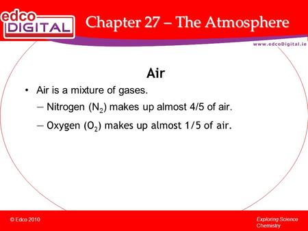© Edco 2010 Exploring Science Chemistry Chapter 27 – The Atmosphere Air Air is a mixture of gases. — Nitrogen (N 2 ) makes up almost 4/5 of air. — Oxygen.