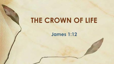 James 1:12 THE CROWN OF LIFE. Definition Trial – Hardship, difficulty; can come from God Temptation – Enticing to sin; not from God; from Satan.