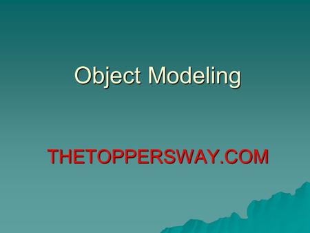 Object Modeling THETOPPERSWAY.COM. Object Modelling Technique(OMT)  Building a model of an application domain and then adding implementation.