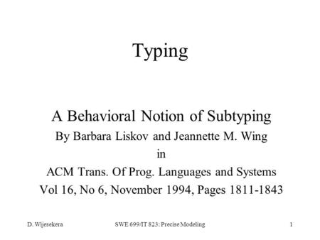 D. WijesekeraSWE 699/IT 823: Precise Modeling1 Typing A Behavioral Notion of Subtyping By Barbara Liskov and Jeannette M. Wing in ACM Trans. Of Prog. Languages.