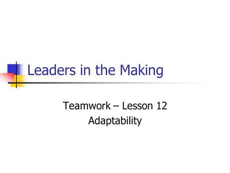 Leaders in the Making Teamwork – Lesson 12 Adaptability.