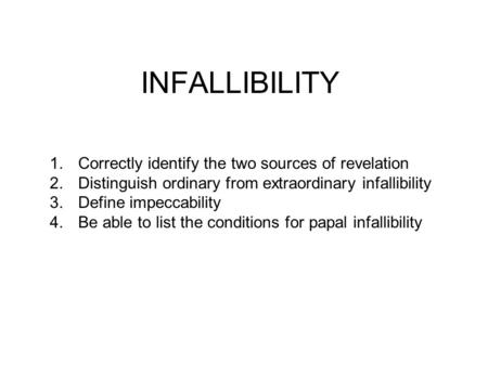INFALLIBILITY 1.Correctly identify the two sources of revelation 2.Distinguish ordinary from extraordinary infallibility 3.Define impeccability 4.Be able.
