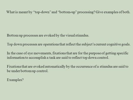 "What is meant by ""top-down"" and ""bottom-up"" processing? Give examples of both. Bottom up processes are evoked by the visual stimulus. Top down processes."